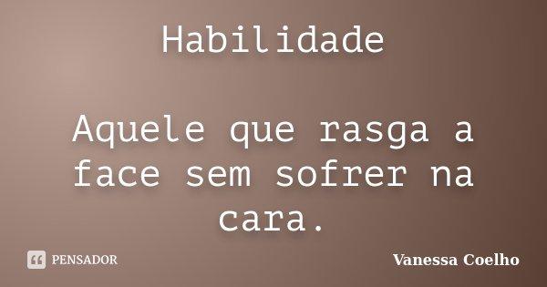 Habilidade Aquele que rasga a face sem sofrer na cara.... Frase de Vanessa Coelho.