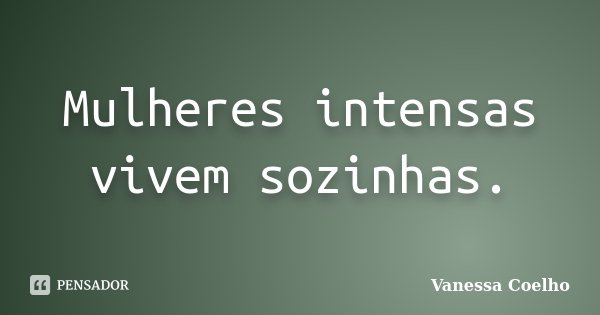 Mulheres intensas vivem sozinhas.... Frase de Vanessa Coelho.