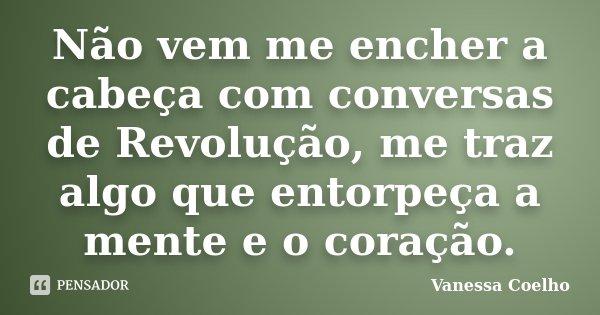 Não vem me encher a cabeça com conversas de Revolução, me traz algo que entorpeça a mente e o coração.... Frase de Vanessa Coelho.