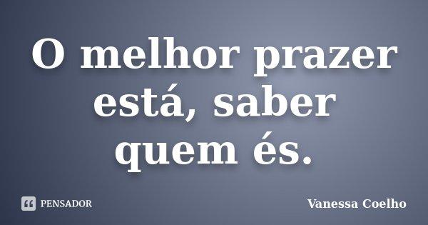 O melhor prazer está, saber quem és.... Frase de Vanessa Coelho.