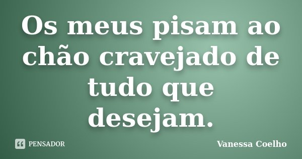 Os meus pisam ao chão cravejado de tudo que desejam.... Frase de Vanessa Coelho.