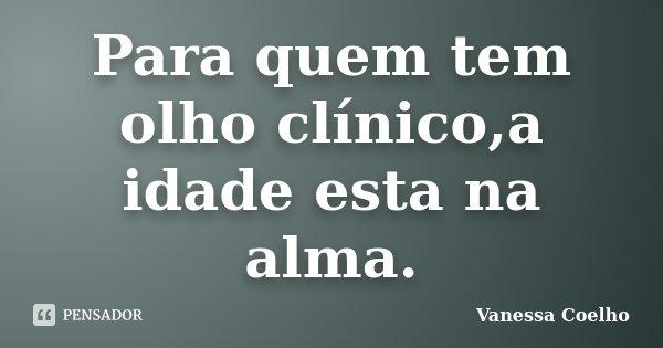 Para quem tem olho clínico,a idade esta na alma.... Frase de Vanessa Coelho.