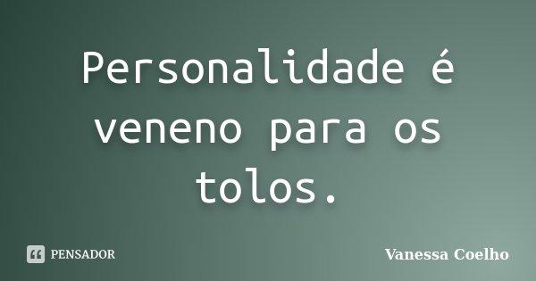 Personalidade é veneno para os tolos.... Frase de Vanessa Coelho.