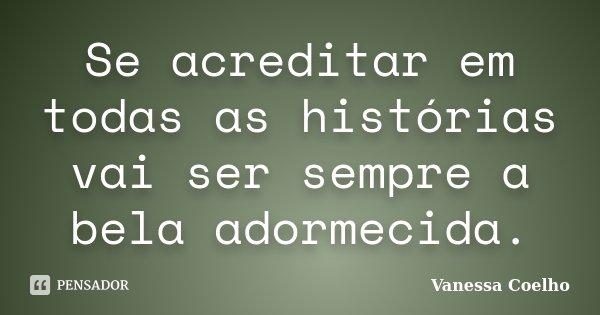 Se acreditar em todas as histórias vai ser sempre a bela adormecida.... Frase de Vanessa Coelho.