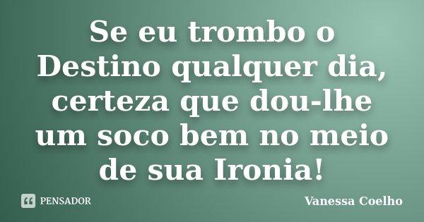 Se eu trombo o Destino qualquer dia, certeza que dou-lhe um soco bem no meio de sua Ironia!... Frase de Vanessa Coelho.