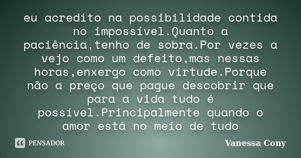 eu acredito na possibilidade contida no impossível.Quanto a paciência,tenho de sobra.Por vezes a vejo como um defeito,mas nessas horas,enxergo como virtude.Porq... Frase de Vanessa Cony.
