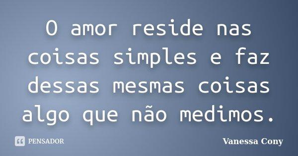 O amor reside nas coisas simples e faz dessas mesmas coisas algo que não medimos.... Frase de Vanessa Cony.