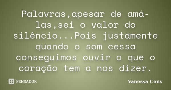 Palavras,apesar de amá-las,sei o valor do silêncio...Pois justamente quando o som cessa conseguimos ouvir o que o coração tem a nos dizer.... Frase de Vanessa Cony.