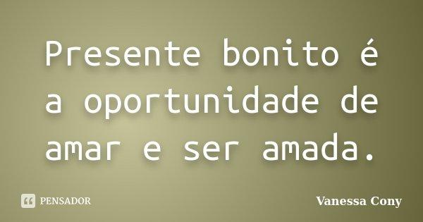 Presente bonito é a oportunidade de amar e ser amada.... Frase de Vanessa Cony.