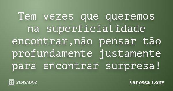 Tem vezes que queremos na superficialidade encontrar,não pensar tão profundamente justamente para encontrar surpresa!... Frase de Vanessa Cony.