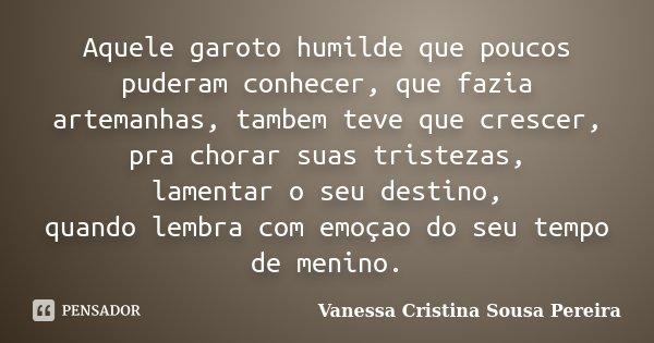 Aquele garoto humilde que poucos puderam conhecer, que fazia artemanhas, tambem teve que crescer, pra chorar suas tristezas, lamentar o seu destino, quando lemb... Frase de Vanessa Cristina Sousa Pereira.