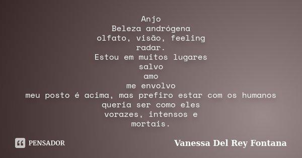 Anjo Beleza andrógena olfato, visão, feeling radar. Estou em muitos lugares salvo amo me envolvo meu posto é acima, mas prefiro estar com os humanos queria ser ... Frase de Vanessa Del Rey Fontana.