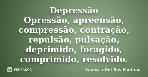 Depressão Opressão, apreensão, compressão, contração, repulsão, pulsação, deprimido, foragido, comprimido, resolvido.... Frase de Vanessa Del Rey Fontana.