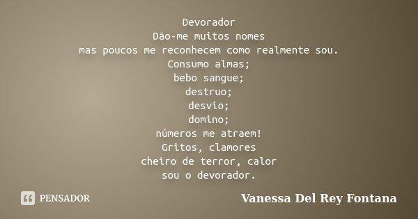 Devorador Dão-me muitos nomes mas poucos me reconhecem como realmente sou. Consumo almas; bebo sangue; destruo; desvio; domino; números me atraem! Gritos, clamo... Frase de Vanessa Del Rey Fontana.
