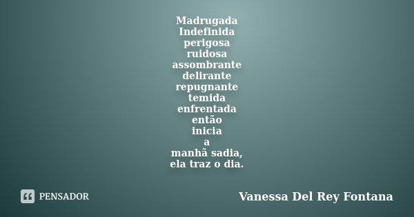 Madrugada Indefinida perigosa ruidosa assombrante delirante repugnante temida enfrentada então inicia a manhã sadia, ela traz o dia. ... Frase de Vanessa Del Rey Fontana.