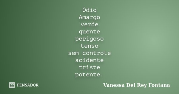 Ódio Amargo verde quente perigoso tenso sem controle acidente triste potente.... Frase de Vanessa Del Rey Fontana.
