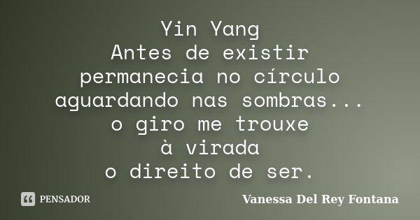 Yin Yang Antes de existir permanecia no círculo aguardando nas sombras... o giro me trouxe à virada o direito de ser.... Frase de Vanessa Del Rey Fontana.