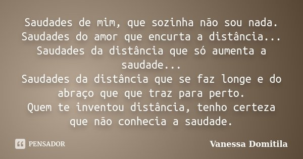 Saudades de mim, que sozinha não sou nada. Saudades do amor que encurta a distância... Saudades da distância que só aumenta a saudades... Saudades da distância ... Frase de Vanessa Domitila.