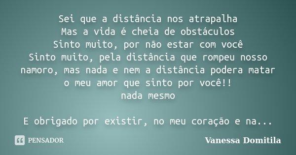 Sei que a distância nos atrapalha Mas a vida é cheia de obstáculos Sinto muito, por não estar com você Sinto muito, pela distância que rompeu nosso namoro, mas ... Frase de Vanessa Domitila.
