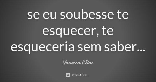 se eu soubesse te esquecer, te esqueceria sem saber...... Frase de Vanessa Elias.