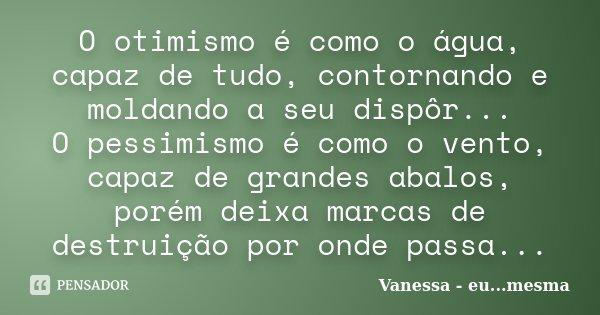 O otimismo é como o água, capaz de tudo, contornando e moldando a seu dispôr... O pessimismo é como o vento, capaz de grandes abalos, porém deixa marcas de dest... Frase de Vanessa - eu...mesma.
