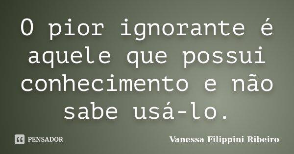 O pior ignorante é aquele que possui conhecimento e não sabe usá-lo.... Frase de Vanessa Filippini Ribeiro.