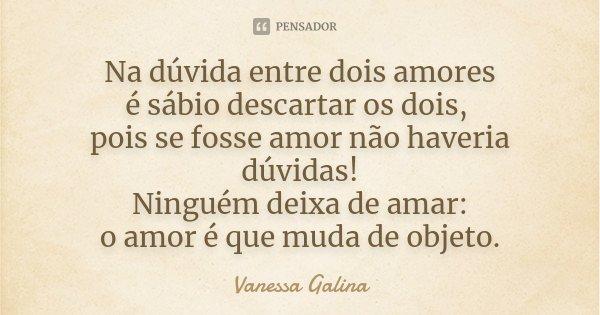 Na dúvida entre dois amores é sábio descartar os dois, pois se fosse amor não haveria dúvidas! Ninguém deixa de amar: o amor é que muda de objeto.... Frase de Vanessa Galina.