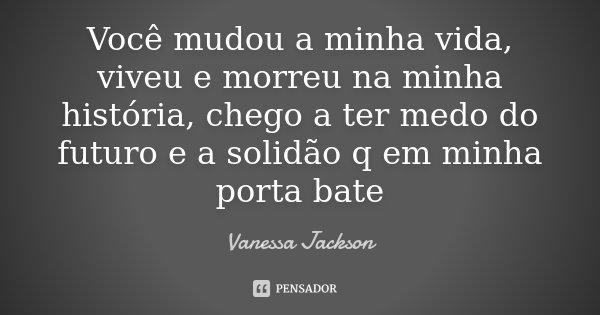 Você mudou a minha vida, viveu e morreu na minha história, chego a ter medo do futuro e a solidão q em minha porta bate... Frase de Vanessa Jackson.