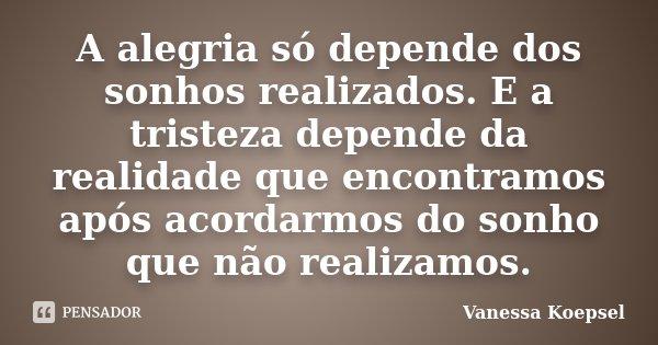 A alegria só depende dos sonhos realizados. E a tristeza depende da realidade que encontramos após acordarmos do sonho que não realizamos.... Frase de Vanessa Koepsel.