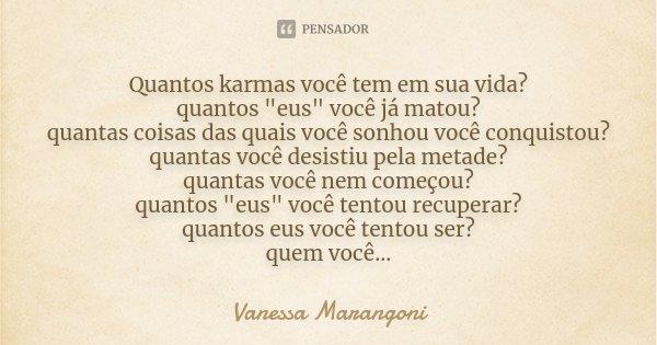 """Quantos karmas você tem em sua vida? quantos """"eus"""" você já matou? quantas coisas das quais você sonhou você conquistou? quantas você desistiu pela met... Frase de Vanessa Marangoni."""