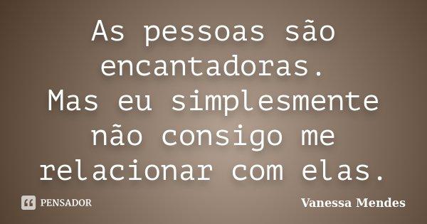 As pessoas são encantadoras. Mas eu simplesmente não consigo me relacionar com elas.... Frase de Vanessa Mendes.