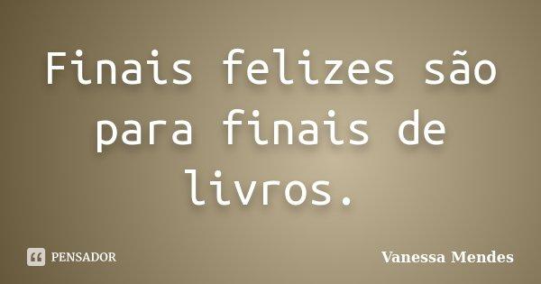 Finais felizes são para finais de livros.... Frase de Vanessa Mendes.