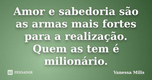Amor e sabedoria são as armas mais fortes para a realização. Quem as tem é milionário.... Frase de Vanessa Milis.