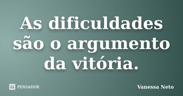 As dificuldades são o argumento da vitória.... Frase de Vanessa Neto.