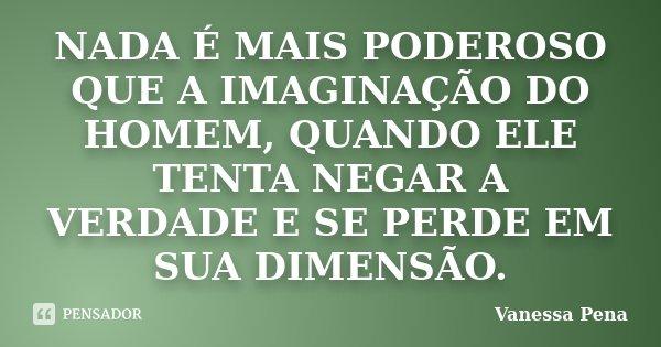 NADA É MAIS PODEROSO QUE A IMAGINAÇÃO DO HOMEM, QUANDO ELE TENTA NEGAR A VERDADE E SE PERDE EM SUA DIMENSÃO.... Frase de Vanessa Pena.