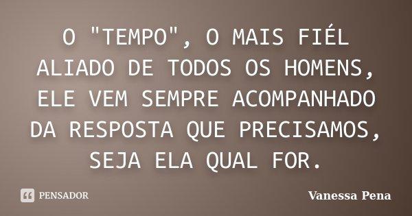 """O """"TEMPO"""", O MAIS FIÉL ALIADO DE TODOS OS HOMENS, ELE VEM SEMPRE ACOMPANHADO DA RESPOSTA QUE PRECISAMOS, SEJA ELA QUAL FOR.... Frase de Vanessa Pena."""