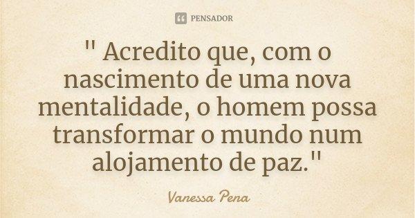 """"""" Acredito que, com o nascimento de uma nova mentalidade, o homem possa transformar o mundo num alojamento de paz.""""... Frase de Vanessa Pena."""