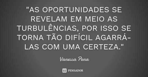 """""""AS OPORTUNIDADES SE REVELAM EM MEIO AS TURBULÊNCIAS, POR ISSO SE TORNA TÃO DIFÍCIL AGARRÁ-LAS COM UMA CERTEZA.""""... Frase de Vanessa Pena."""