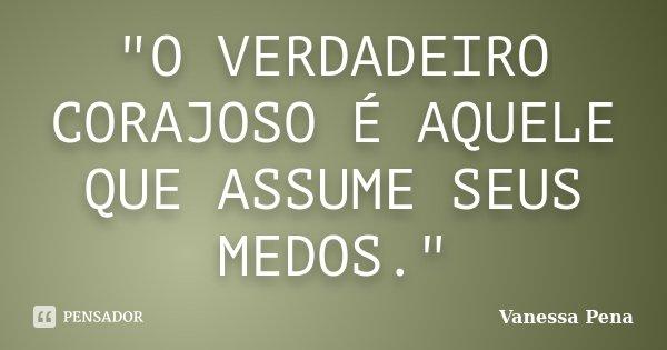 """""""O VERDADEIRO CORAJOSO É AQUELE QUE ASSUME SEUS MEDOS.""""... Frase de Vanessa Pena."""