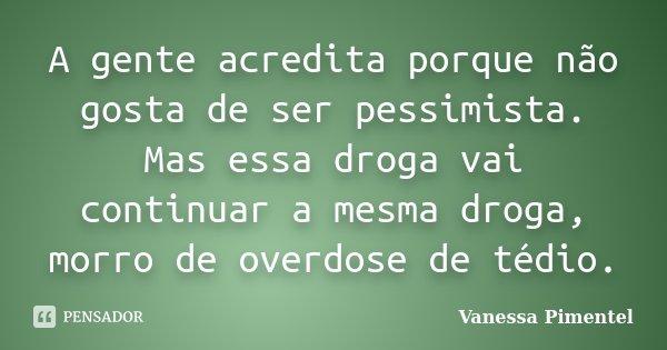A gente acredita porque não gosta de ser pessimista. Mas essa droga vai continuar a mesma droga, morro de overdose de tédio.... Frase de Vanessa Pimentel.