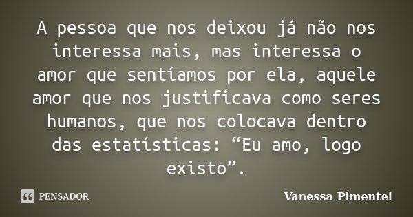 A pessoa que nos deixou já não nos interessa mais, mas interessa o amor que sentíamos por ela, aquele amor que nos justificava como seres humanos, que nos coloc... Frase de Vanessa Pimentel.
