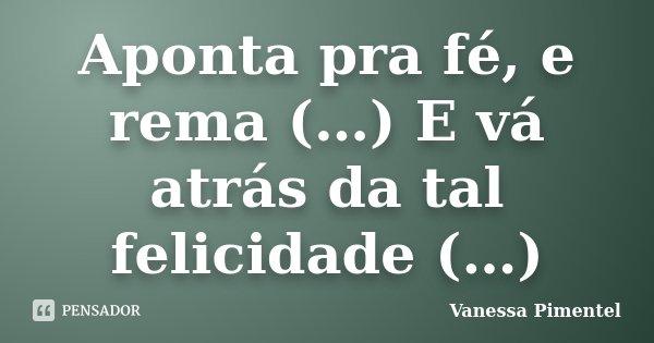 Aponta pra fé, e rema (…) E vá atrás da tal felicidade (…)... Frase de Vanessa Pimentel.