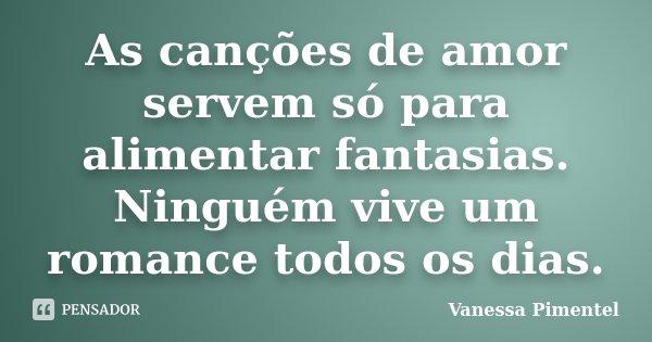 As canções de amor servem só para alimentar fantasias. Ninguém vive um romance todos os dias.... Frase de Vanessa Pimentel.