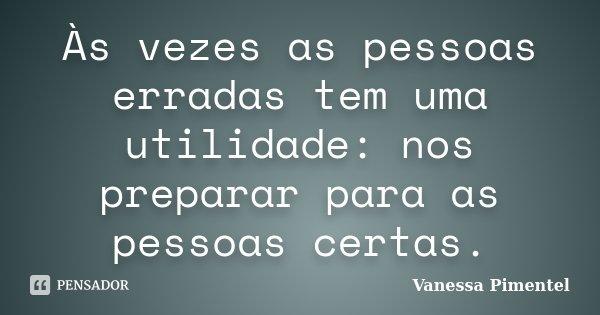 Às vezes as pessoas erradas tem uma utilidade: nos preparar para as pessoas certas.... Frase de Vanessa Pimentel.