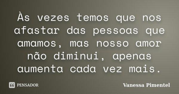 Às vezes temos que nos afastar das pessoas que amamos, mas nosso amor não diminui, apenas aumenta cada vez mais.... Frase de Vanessa Pimentel.