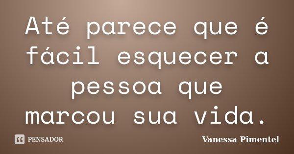 Até parece que é fácil esquecer a pessoa que marcou sua vida.... Frase de Vanessa Pimentel.