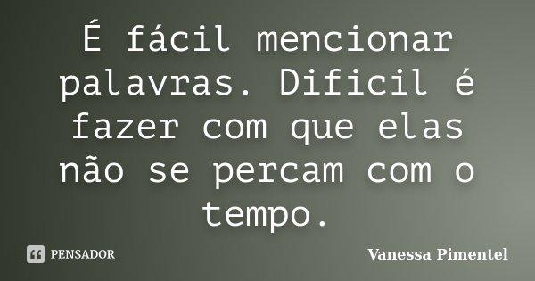 É fácil mencionar palavras. Dificil é fazer com que elas não se percam com o tempo.... Frase de Vanessa Pimentel.