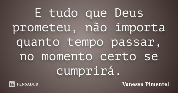 E tudo que Deus prometeu, não importa quanto tempo passar, no momento certo se cumprirá.... Frase de Vanessa Pimentel.