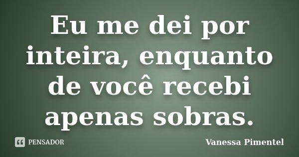 Eu me dei por inteira, enquanto de você recebi apenas sobras.... Frase de Vanessa Pimentel.