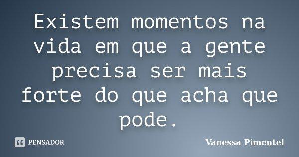Existem momentos na vida em que a gente precisa ser mais forte do que acha que pode.... Frase de Vanessa Pimentel.